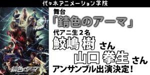 舞台「錆色のアーマ」に代アニ生【鮫嶋 樹】さん【山口 拳生】さんがアンサンブル出演決定!