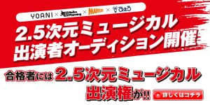 YOANI ×「ネルケプランニング +マーベラス + ぴえろ」 2.5次元ミュージカル出演者オーディション開催!