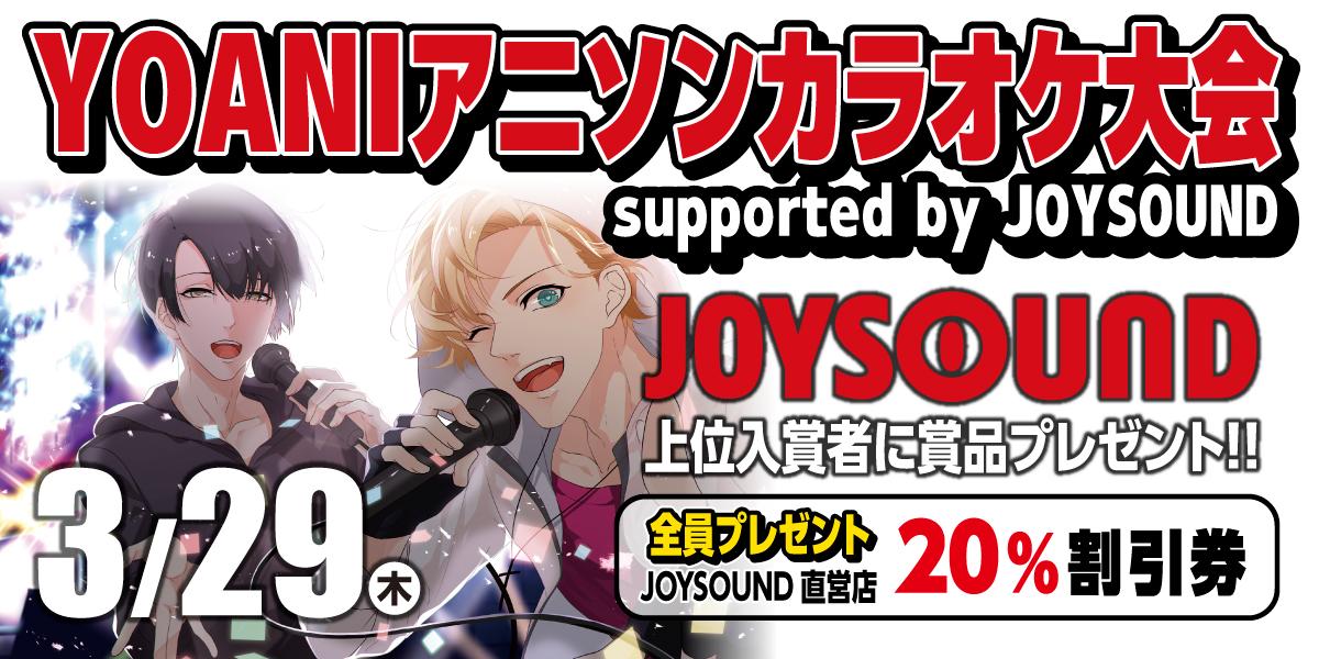 【3/29】YOANIアニソンカラオケ大会 supported by JOYSOUND 開催!参加費無料♪参加者全員特典、豪華賞品あり♪♪
