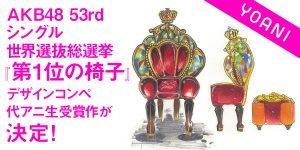 AKB48 53rd シングル世界選抜総選挙『第1位の椅子』デザインコンペ代アニ生受賞作が決定いたしました!