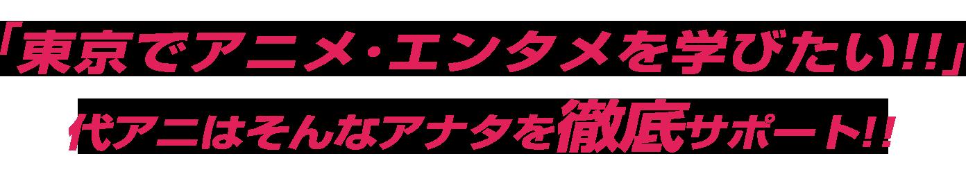 「東京でアニメ・エンタメを学びたい!!」代アニはそんなアナタを徹底サポート!!