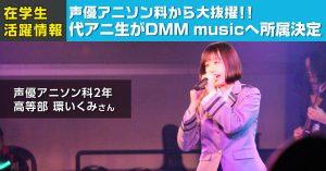 声優アニソン科 在籍の環いくみさんがDMM musicに所属決定!!