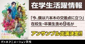「今、僕は六本木の交差点に立つ」に代アニ生9名が出演決定!!