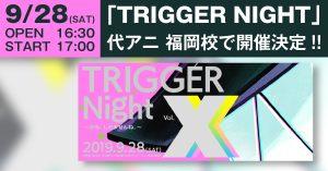 「TRIGGER NIGHT XXX 〜かも、しれませんね。〜」が代アニ福岡校で開催決定!!