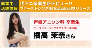 東京校声優アニソン科卒業生の橘高茉奈さんがファーストシングル「Bubbles」を発売しました!!