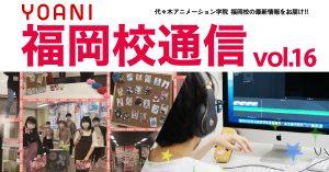 福岡校通信vol.16公開!!  代アニ福岡校 学院祭開催!!